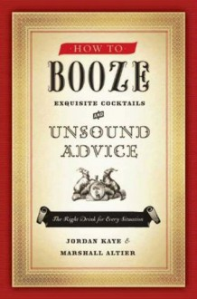 How to Booze: Exquisite Cocktails and Unsound Advice - Jordan Kaye, Marshall Altier