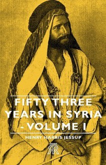 Fifty Three Years in Syria - Volume I - Henry Jessup