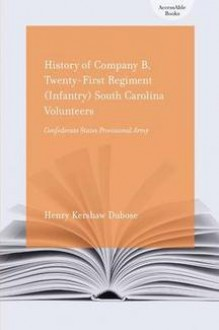 History Of Company B, Twenty First Regiment (Infantry) South Carolina Volunteers, Confederate States Provisional Army (Accessable Books) - Henry Kershaw Dubose
