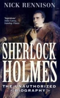 Sherlock Holmes: The Unauthorized Biography - Nick Rennison