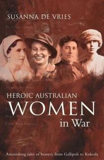 Heroic Australian Women in War: Astonishing Tales of Bravery from Galliopoli to Kokoda - Susanna de Vries