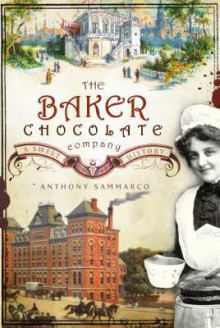 The Baker Chocolate Company: A Sweet History - Anthony Sammarco