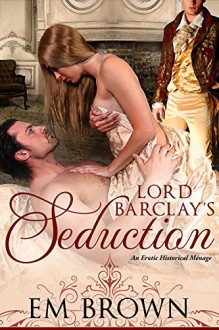Lord Barclay's Seduction: An Erotic Historical Menage (Cavern of Pleasures) - Em Brown