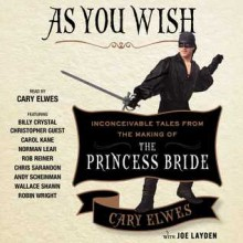 As You Wish: Inconceivable Tales from the Making of The Princess Bride - Joe Layden,Cary Elwes,Andy Scheinman,Rob Reiner,Christopher Guest,Carol Kane,Robin Wright,Wallace Shawn,Chris Sarandon,Norman Lear,Billy Crystal