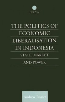 The Politics of Economic Liberalisation in Indonesia: State, Market and Power - Andrew Rosser