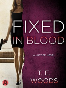 Fixed in Blood: A Justice Novel - T.E. Woods