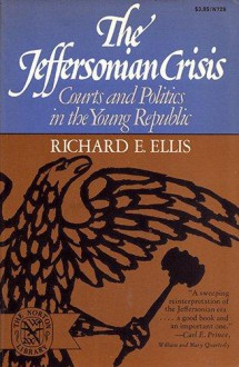 The Jeffersonian Crisis: Courts and Politics in the Young Republic - Richard E. Ellis