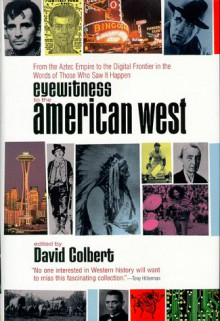 Eyewitness to the American West: From the Aztec Empire to the Digital Frontier in the Words of Those Who Saw it Happen - David Colbert