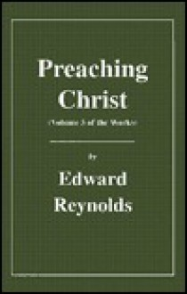Preaching Christ, Volume 5 of the Works (The Works of Edward Reynolds) - Edward Reynolds, Alexander Chalmers