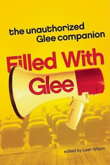 Filled with Glee: The Unauthorized Glee Companion - Leah Wilson