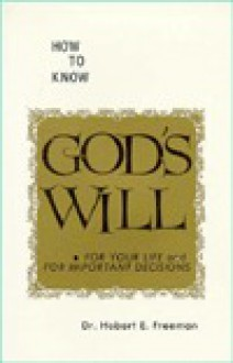 How to Know God's Will : For Your Life and for Important Decisions - Hobart E. Freeman