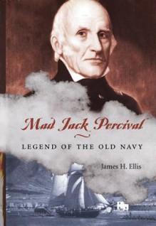 Mad Jack Percival: Legend of the Old Navy - James H. Ellis