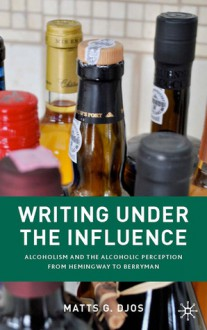 Writing Under the Influence: Alcoholism and the Alcoholic Perception from Hemingway to Berryman - Matts G. Djos