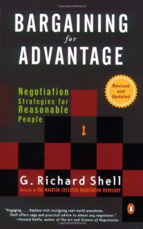 Bargaining for Advantage: Negotiation Strategies for Reasonable People - G. Richard Shell