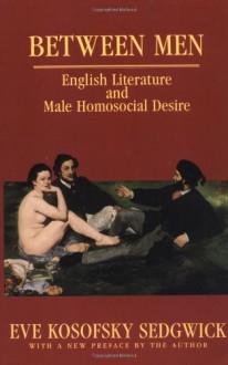 Between Men: English Literature and Male Homosocial Desire - Eve Kosofsky Sedgwick