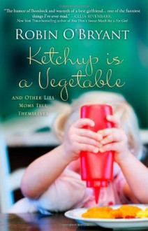 Ketchup Is A Vegetable: And Other Lies Moms Tell Themselves - Robin O'Bryant
