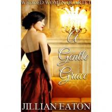 A Gentle Grace (Wedded Women Quartet, #4) - Jillian Eaton