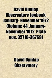 David Dunlap Observatory Logbook, January- November 1972 (Volume 44, January- November 1972, Plate Nos. 35716-36769) - David Dunlap Observatory