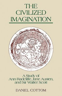 The Civilized Imagination: A Study of Ann Radcliffe, Jane Austen and Sir Walter Scott - Daniel Cottom