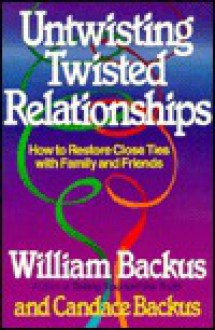 Untwisting Twisted Relationships: How to Restore Close Ties with Family and Friends - William Backus, Candace Backus