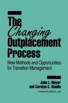 The Changing Outplacement Process: New Methods and Opportunities for Transition Management - John L. Meyer, Carolyn Shadle