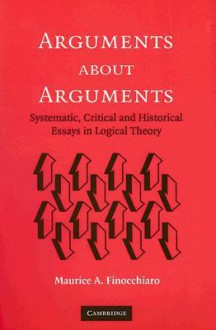 Arguments about Arguments: Systematic, Critical, and Historical Essays in Logical Theory - Maurice A. Finocchiaro
