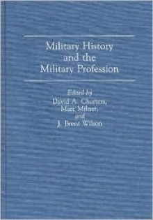 Military History and the Military Profession - David Charters, David A. Charters, Marc Milner