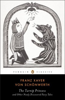 The Turnip Princess and Other Newly Discovered Fairy Tales (Penguin Classics) - Franz Xaver von Schonwerth, Erika Eichenseer, Engelbert Suss, Maria Tatar