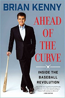 Ahead of the Curve: Inside the Baseball Revolution - Brian A. Kenny