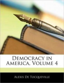 Democracy in America, Volume 4 - Alexis de Tocqueville