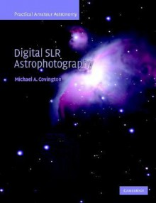 Digital SLR Astrophotography (Practical Amateur Astronomy) - Michael A. Covington