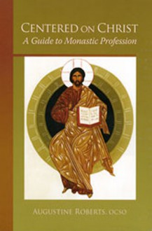 Centered On Christ: A Guide to Monastic Profession - Augustine Roberts