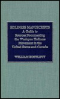 Holiness Manuscripts: A Guide to Sources Documenting the Wesleyan Holiness Movement in the United States and Canada - William Kostlevy