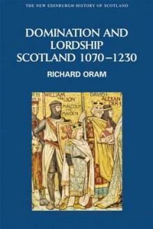 Domination and Lordship: Scotland, 1070-1230 - Richard Oram