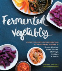 Fermented Vegetables: From Arugula Kimchi to Zucchini Curry, a Complete Guide to Fermenting More Than 80 Herbs and Vegetables - Kirsten Shockey,Christopher Shockey
