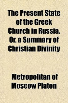 The Present State of the Greek Church in Russia, Or, a Summary of Christian Divinity - Metropolitan of Moscow Platon