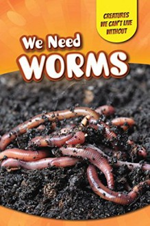 We Need Worms (Creatures We Can't Live Without) - Amy Hayes