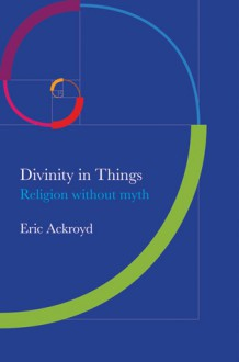 Divinity in Things: Religion Without Myth - Eric Ackroyd