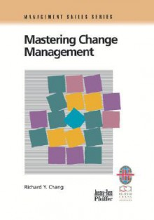 Mastering Change Management: A Practical Guide to Turning Obstacles Into Opportunities - Richard Y. Chang
