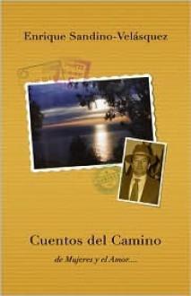Cuentos del Camino: de Mujeres y El Amor... - Enrique Sandino-Vel, Enrique Sandino-Velasquez