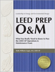 LEED Prep O&M: What You Really Need to Know to Pass the LEED AP Operations & Maintenance Exam - Holly Williams Leppo