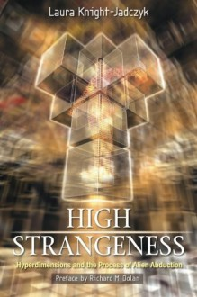 High Strangeness: Hyperdimensions & The Process Of Alien Abduction - Laura Knight-Jadczyk, Richard Dolan