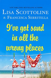 I've Got Sand In All the Wrong Places - Lisa Scottoline,Francesca Serritella