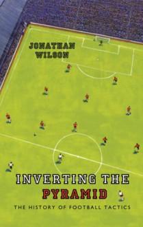 Inverting the Pyramid: The History of Football Tactics - Jonathan Wilson