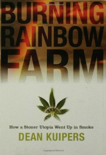 Burning Rainbow Farm: How a Stoner Utopia Went Up in Smoke - Dean Kuipers