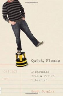 Quiet, Please: Dispatches From A Public Librarian - Scott Douglas