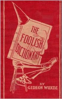 The Foolish Dictionary (Illustrated Edition) - Gideon Wurdz