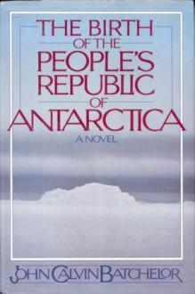 The Birth of the People's Republic of Antarctica - John Calvin Batchelor