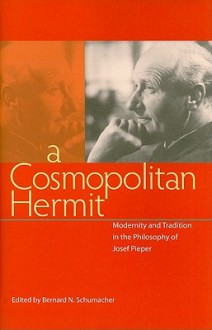 A Cosmopolitan Hermit: Modernity and Tradition in the Philosophy of Josef Pieper - Bernard Schumacher
