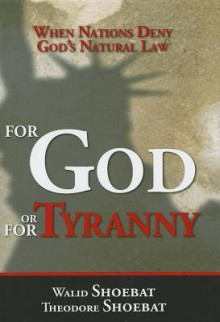 For God or for Tyranny: When Nations Deny God's Natural Law - Theodore Shoebat, Walid Shoebat